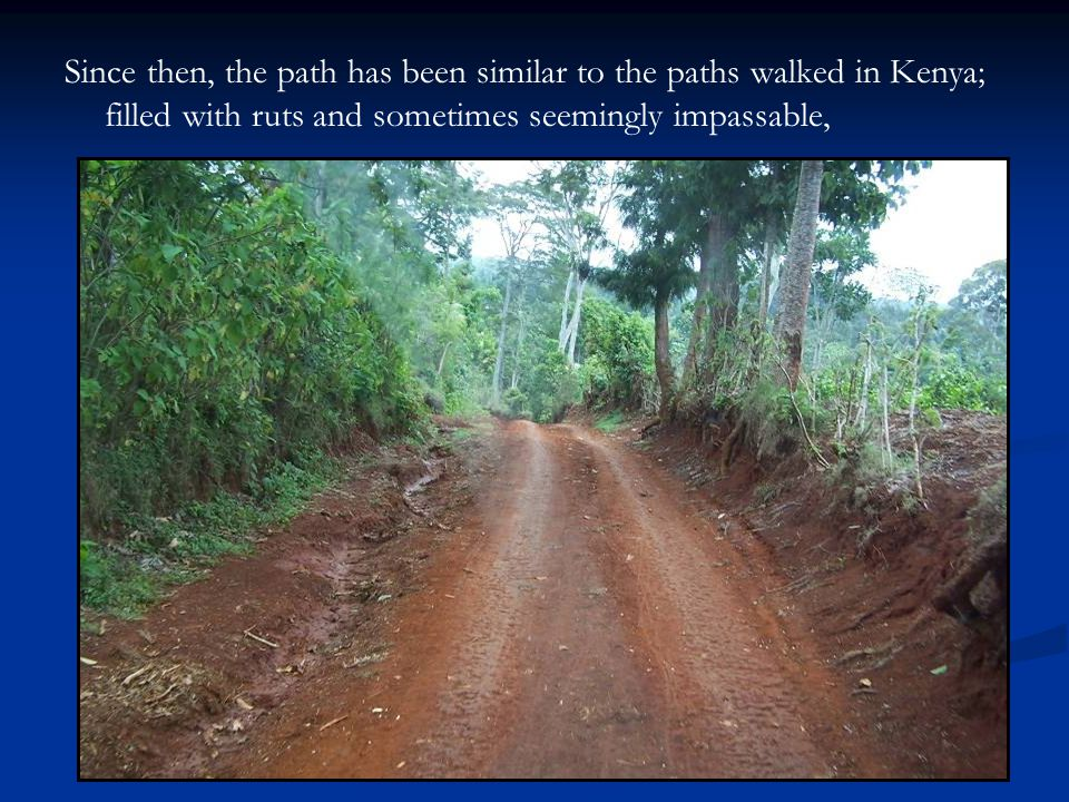 Since then, the path has been similar to the paths walked in Kenya; filled with ruts and sometimes seemingly impassable,