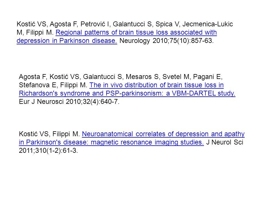 Kostić VS, Agosta F, Petrović I, Galantucci S, Spica V, Jecmenica-Lukic M, Filippi M. Regional patterns of brain tissue loss associated with depression in Parkinson disease. Neurology 2010;75(10):857-63.