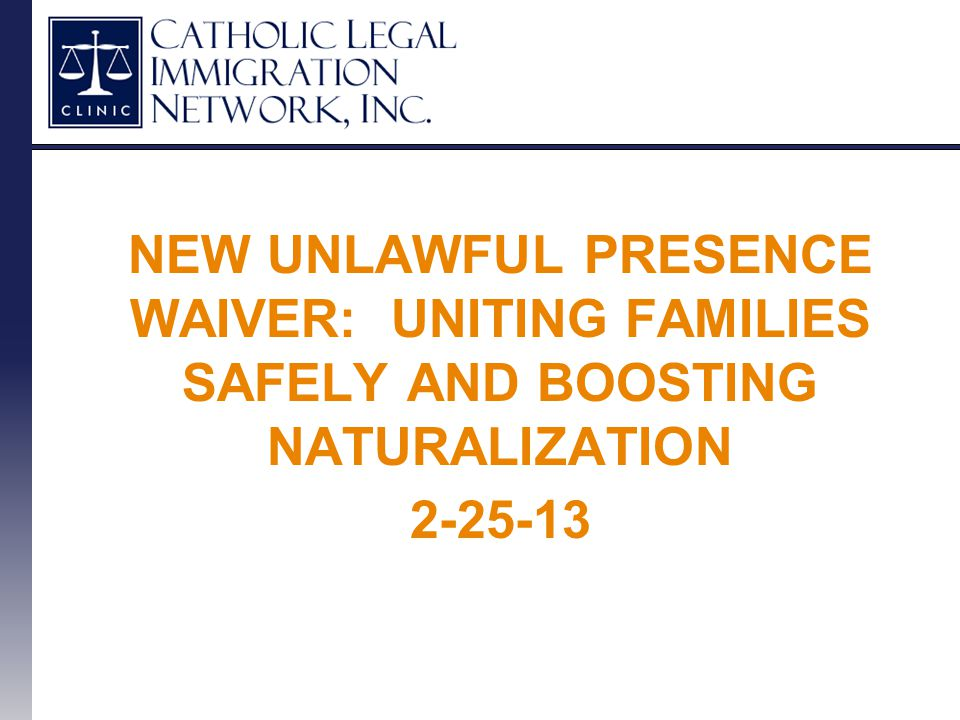 NEW UNLAWFUL PRESENCE WAIVER: UNITING FAMILIES SAFELY AND BOOSTING NATURALIZATION