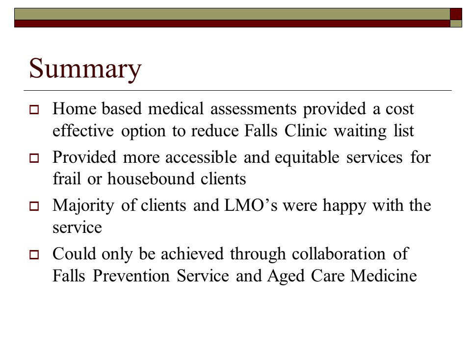Summary Home based medical assessments provided a cost effective option to reduce Falls Clinic waiting list.