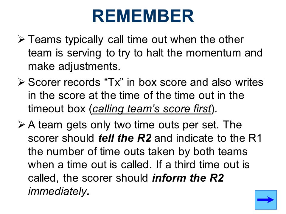 REMEMBER Teams typically call time out when the other team is serving to try to halt the momentum and make adjustments.