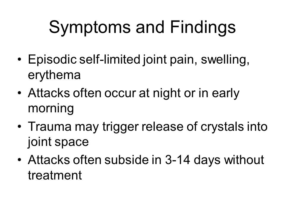 Symptoms and Findings Episodic self-limited joint pain, swelling, erythema. Attacks often occur at night or in early morning.