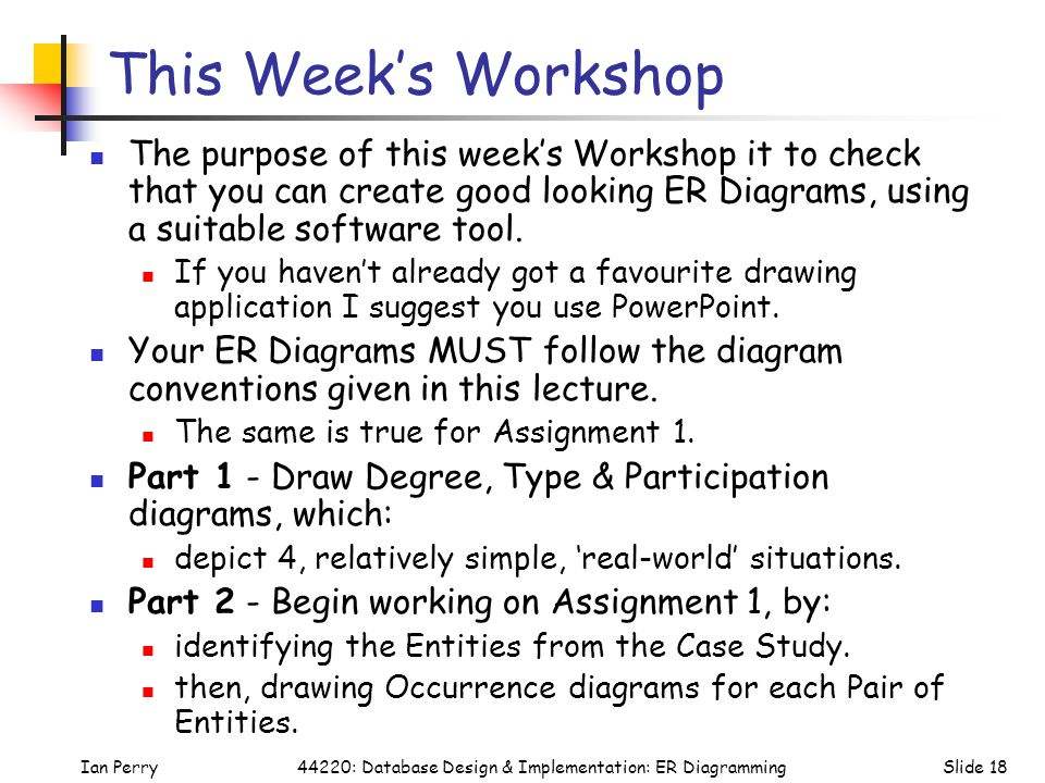 This Week's Workshop The purpose of this week's Workshop it to check that you can create good looking ER Diagrams, using a suitable software tool.