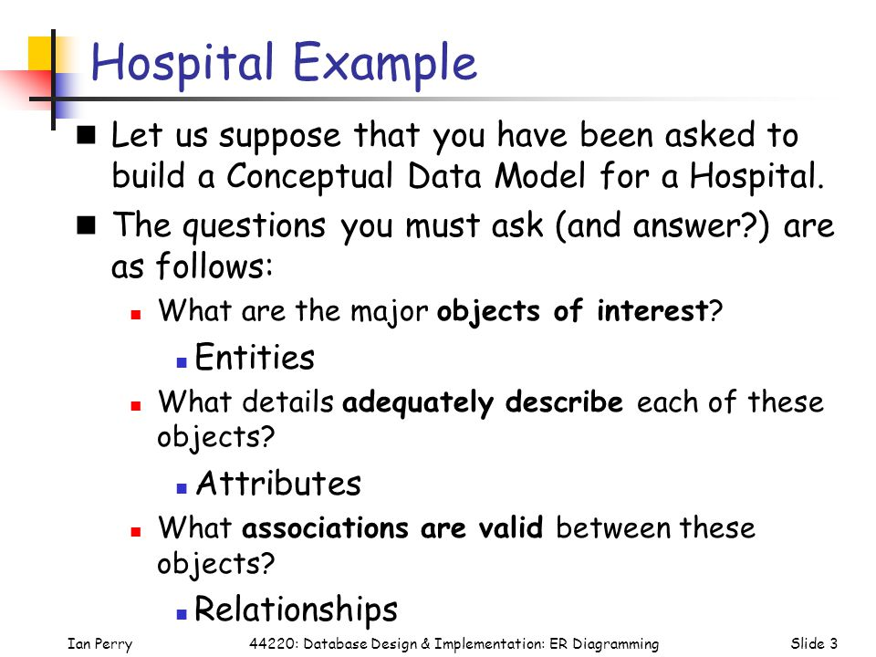 Hospital Example Let us suppose that you have been asked to build a Conceptual Data Model for a Hospital.