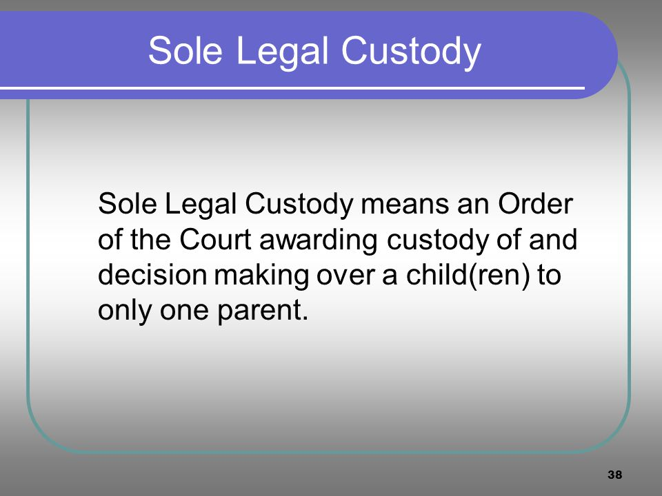 Sole Legal Custody Sole Legal Custody means an Order of the Court awarding custody of and decision making over a child(ren) to only one parent.