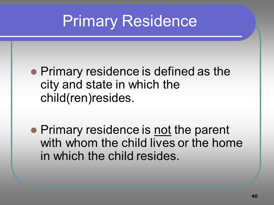 Primary Residence Primary residence is defined as the city and state in which the child(ren)resides.