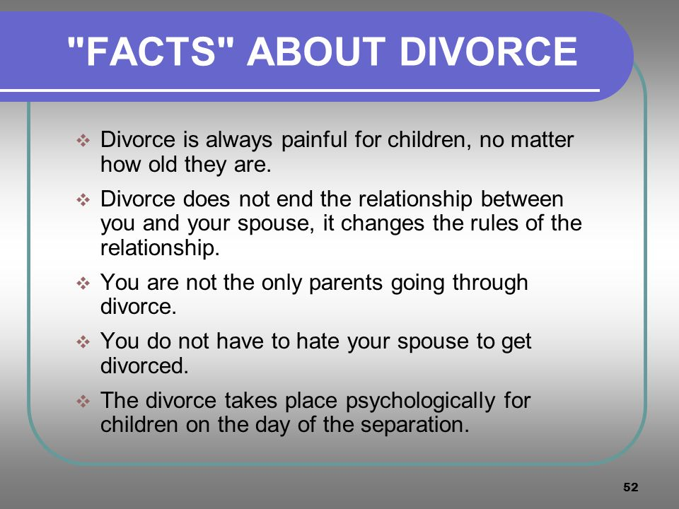 FACTS ABOUT DIVORCE Divorce is always painful for children, no matter how old they are.