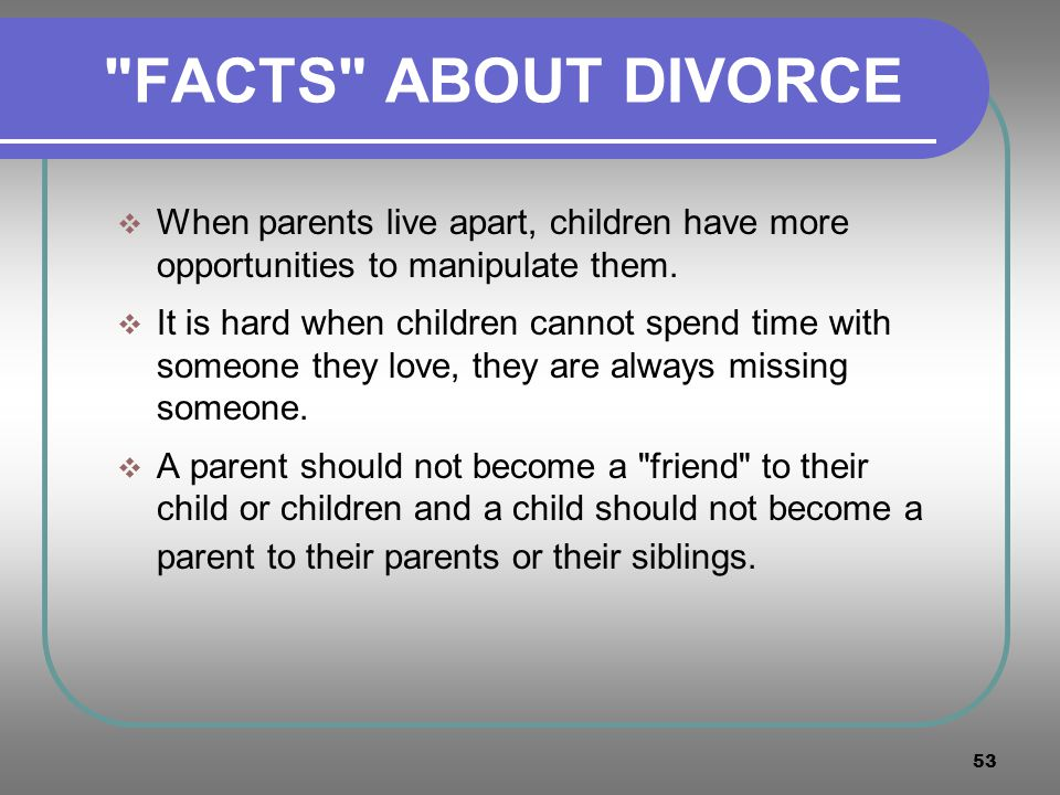 FACTS ABOUT DIVORCE When parents live apart, children have more opportunities to manipulate them.