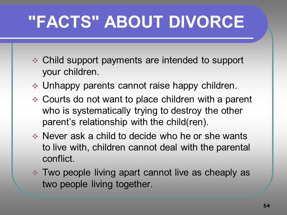 FACTS ABOUT DIVORCE Child support payments are intended to support your children. Unhappy parents cannot raise happy children.
