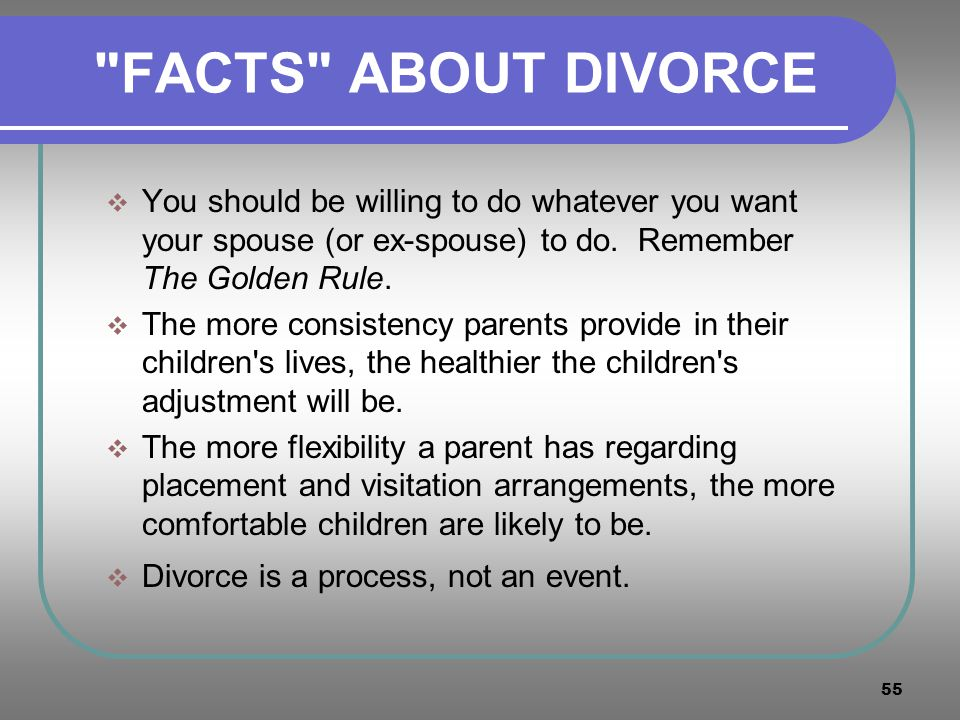 FACTS ABOUT DIVORCE You should be willing to do whatever you want your spouse (or ex-spouse) to do. Remember The Golden Rule.