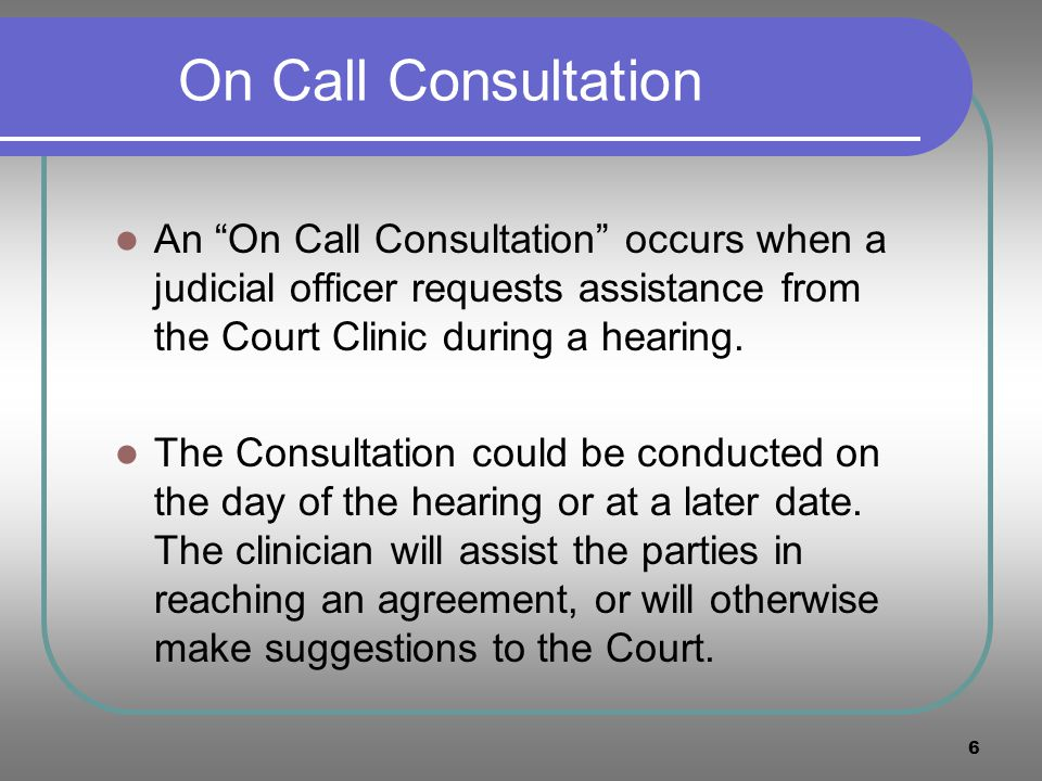 On Call Consultation An On Call Consultation occurs when a judicial officer requests assistance from the Court Clinic during a hearing.