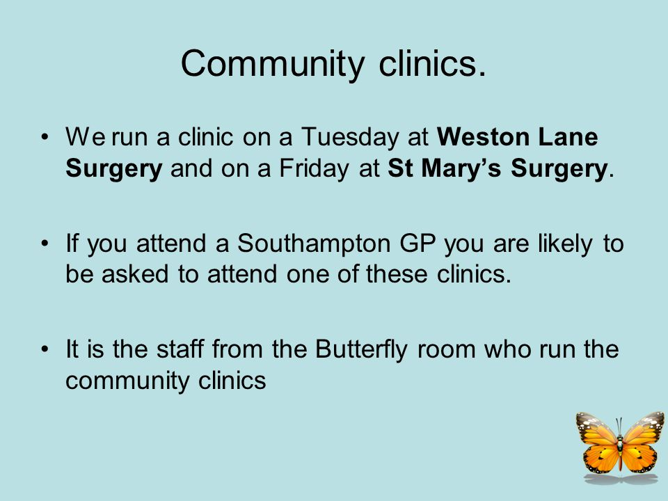 Community clinics. We run a clinic on a Tuesday at Weston Lane Surgery and on a Friday at St Mary's Surgery.