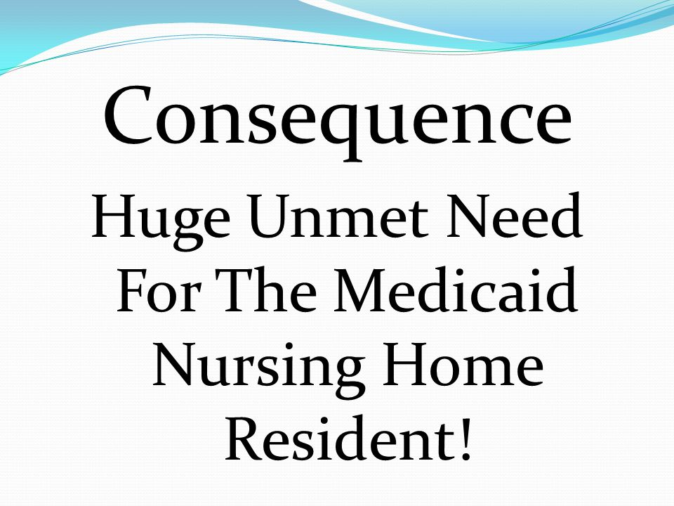 Huge Unmet Need For The Medicaid Nursing Home Resident!