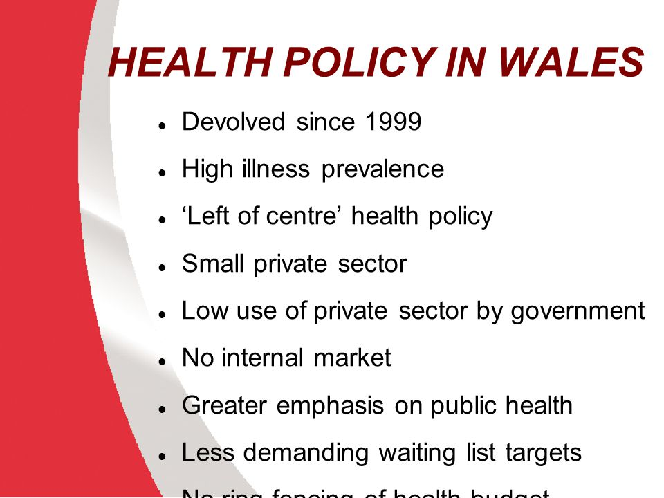 HEALTH POLICY IN WALES Devolved since 1999 High illness prevalence
