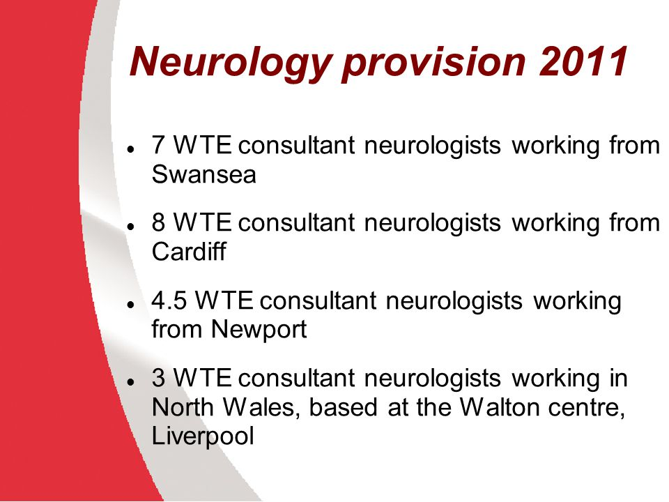 Neurology provision 2011 7 WTE consultant neurologists working from Swansea. 8 WTE consultant neurologists working from Cardiff.