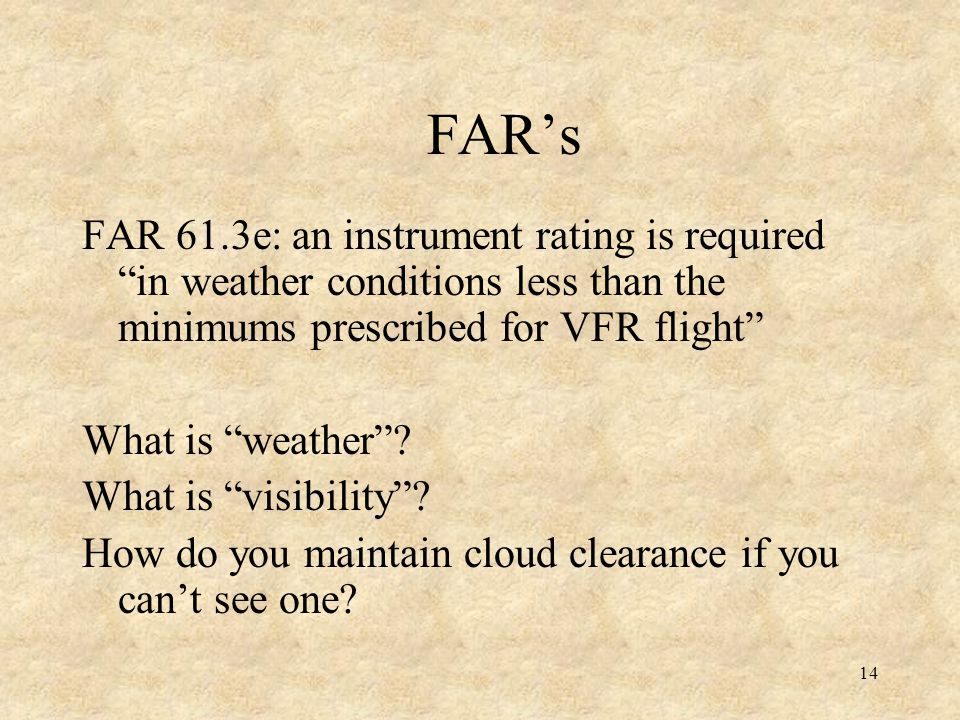 FAR's FAR 61.3e: an instrument rating is required in weather conditions less than the minimums prescribed for VFR flight