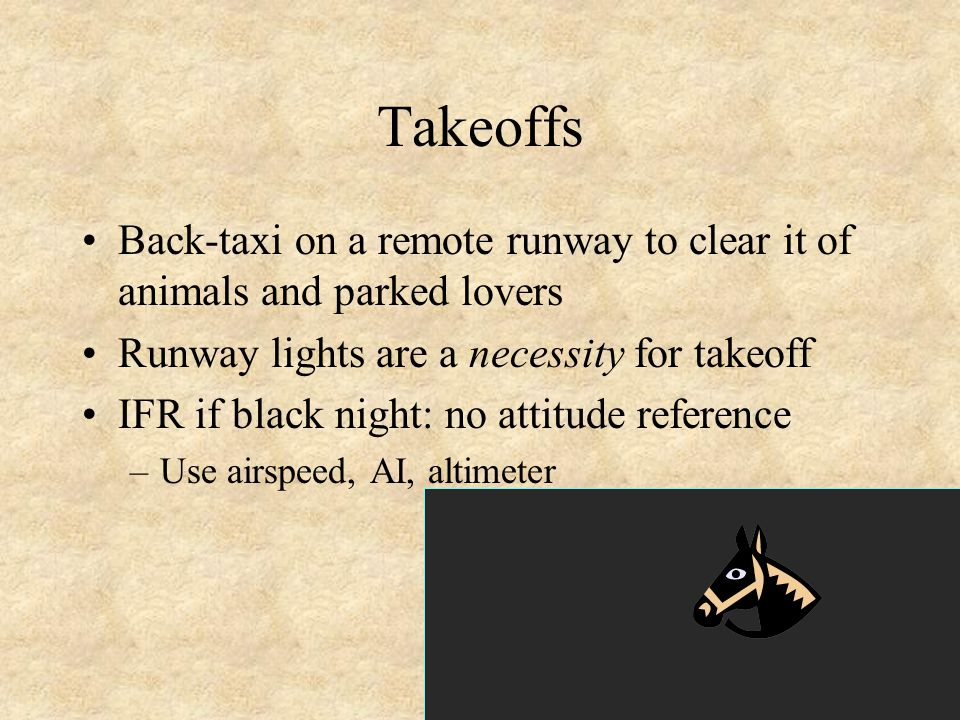 Takeoffs Back-taxi on a remote runway to clear it of animals and parked lovers. Runway lights are a necessity for takeoff.