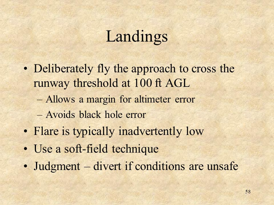Landings Deliberately fly the approach to cross the runway threshold at 100 ft AGL. Allows a margin for altimeter error.