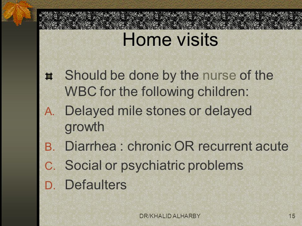 Home visits Should be done by the nurse of the WBC for the following children: Delayed mile stones or delayed growth.