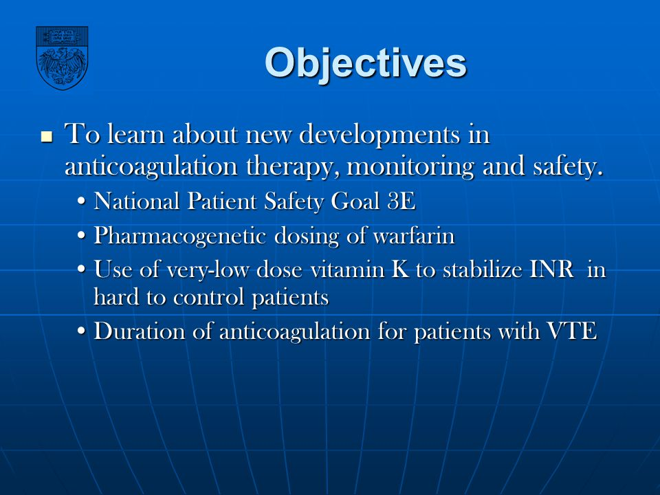 Objectives To learn about new developments in anticoagulation therapy, monitoring and safety. National Patient Safety Goal 3E.