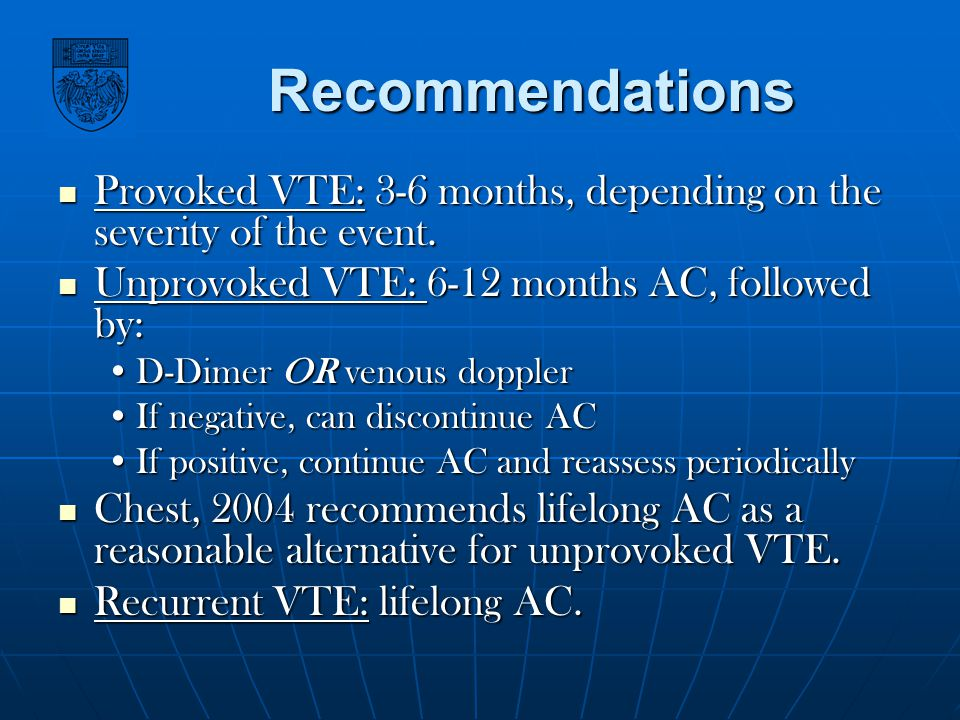 Recommendations Provoked VTE: 3-6 months, depending on the severity of the event. Unprovoked VTE: 6-12 months AC, followed by: