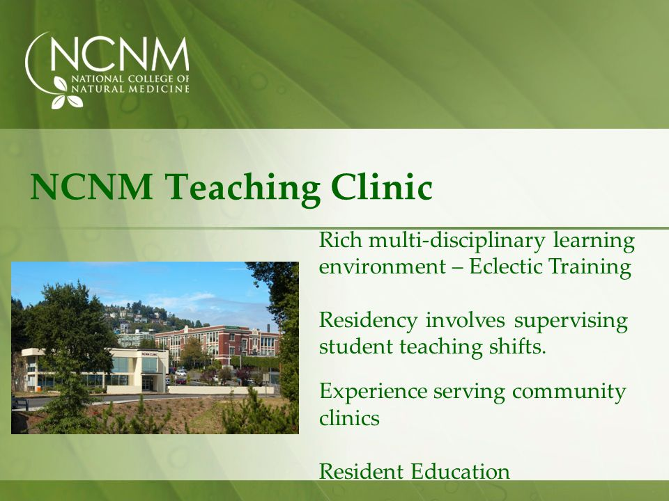 NCNM Teaching Clinic Rich multi-disciplinary learning environment – Eclectic Training. Residency involves supervising student teaching shifts.