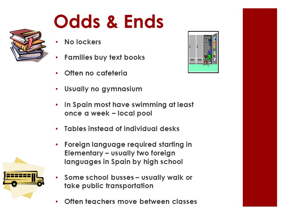 Odds & Ends No lockers Families buy text books Often no cafeteria