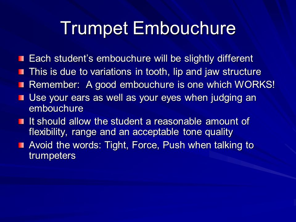 Trumpet Embouchure Each student's embouchure will be slightly different. This is due to variations in tooth, lip and jaw structure.