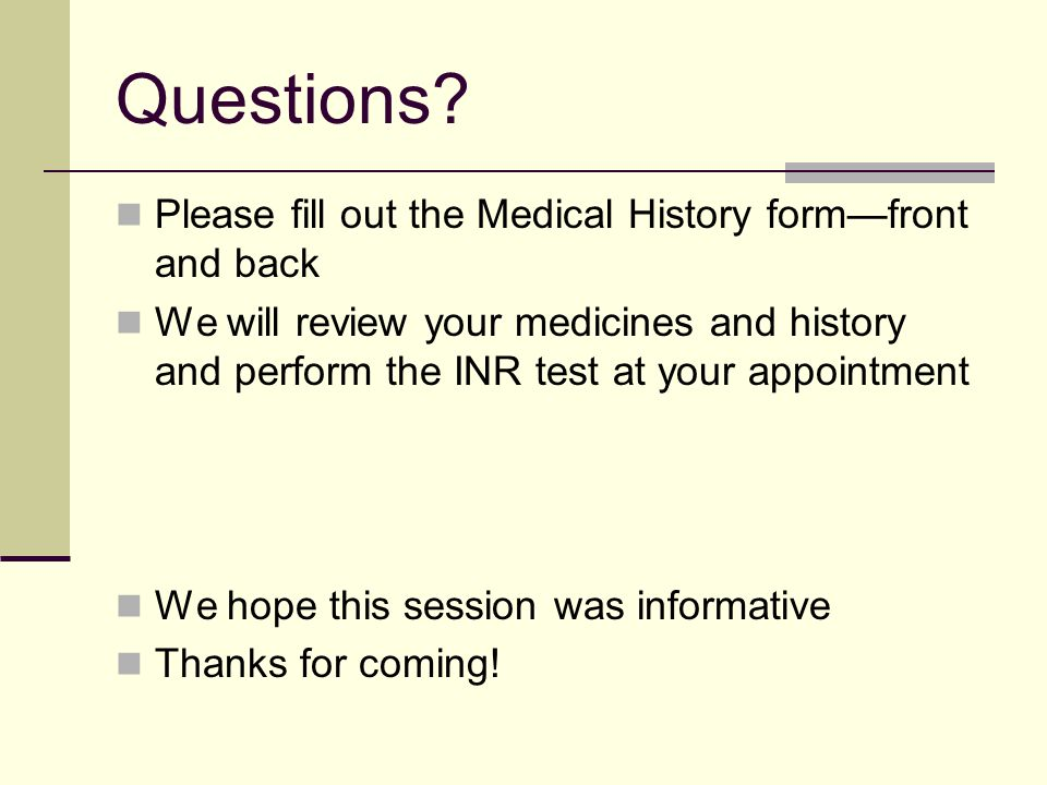 Questions Please fill out the Medical History form—front and back