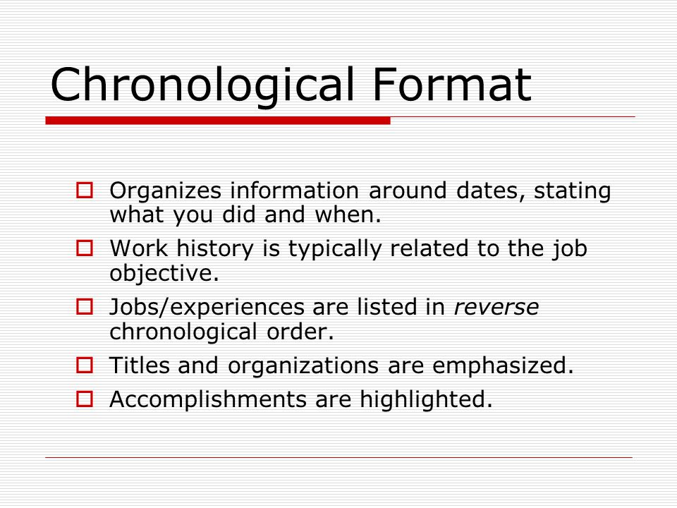 Chronological Format Organizes information around dates, stating what you did and when. Work history is typically related to the job objective.