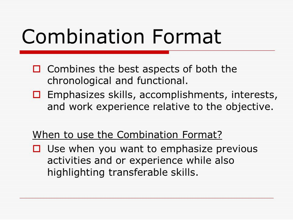 Combination Format Combines the best aspects of both the chronological and functional.