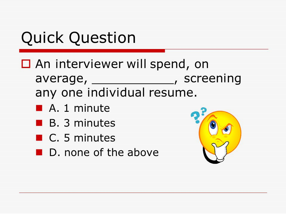 Quick Question An interviewer will spend, on average, ___________, screening any one individual resume.