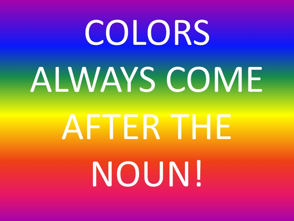 COLORS ALWAYS COME AFTER THE NOUN!