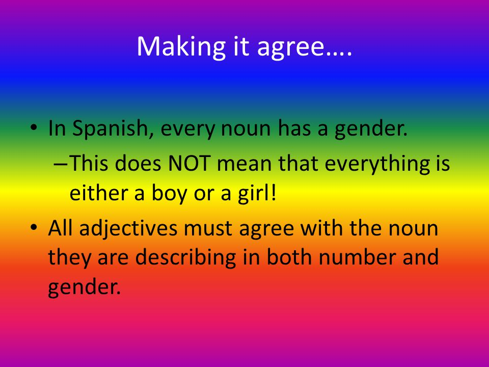 Making it agree…. In Spanish, every noun has a gender.