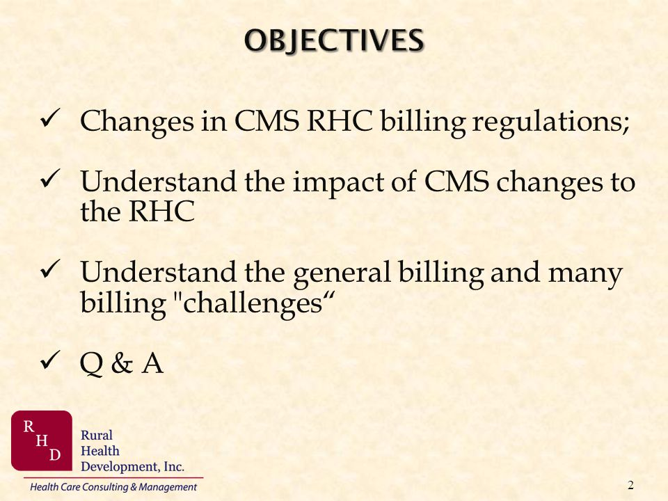 OBJECTIVES Changes in CMS RHC billing regulations; Understand the impact of CMS changes to the RHC.