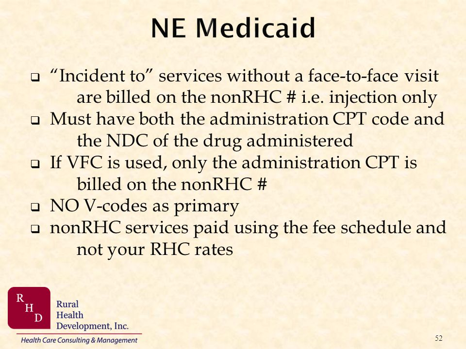 NE Medicaid Incident to services without a face-to-face visit are billed on the nonRHC # i.e. injection only.