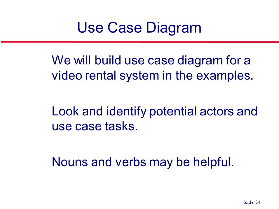 Use Case Diagram We will build use case diagram for a video rental system in the examples. Look and identify potential actors and use case tasks.
