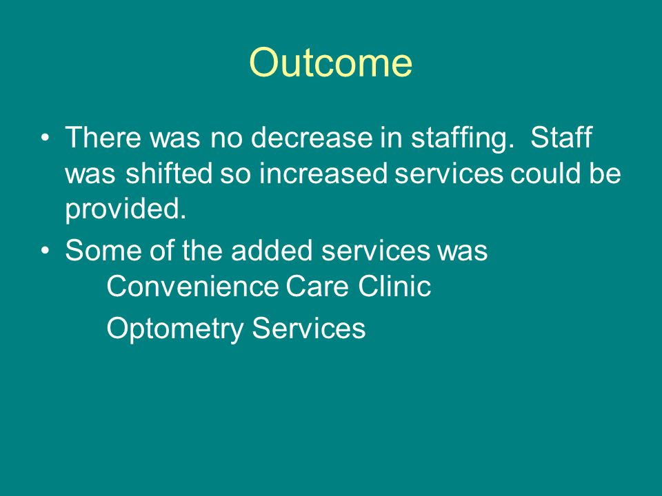 Outcome There was no decrease in staffing. Staff was shifted so increased services could be provided.