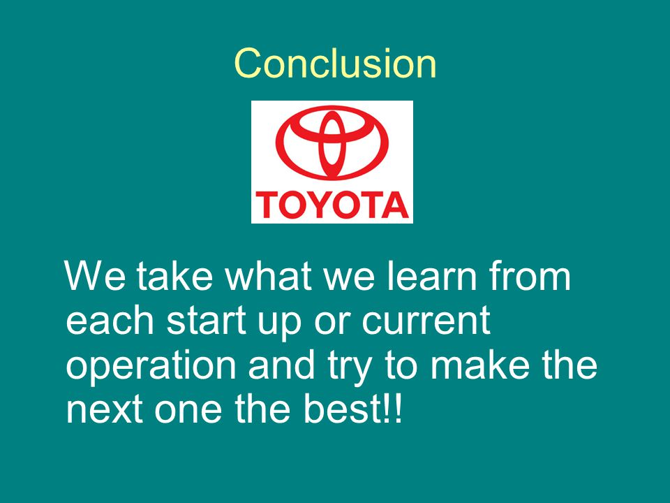 Conclusion We take what we learn from each start up or current operation and try to make the next one the best!!