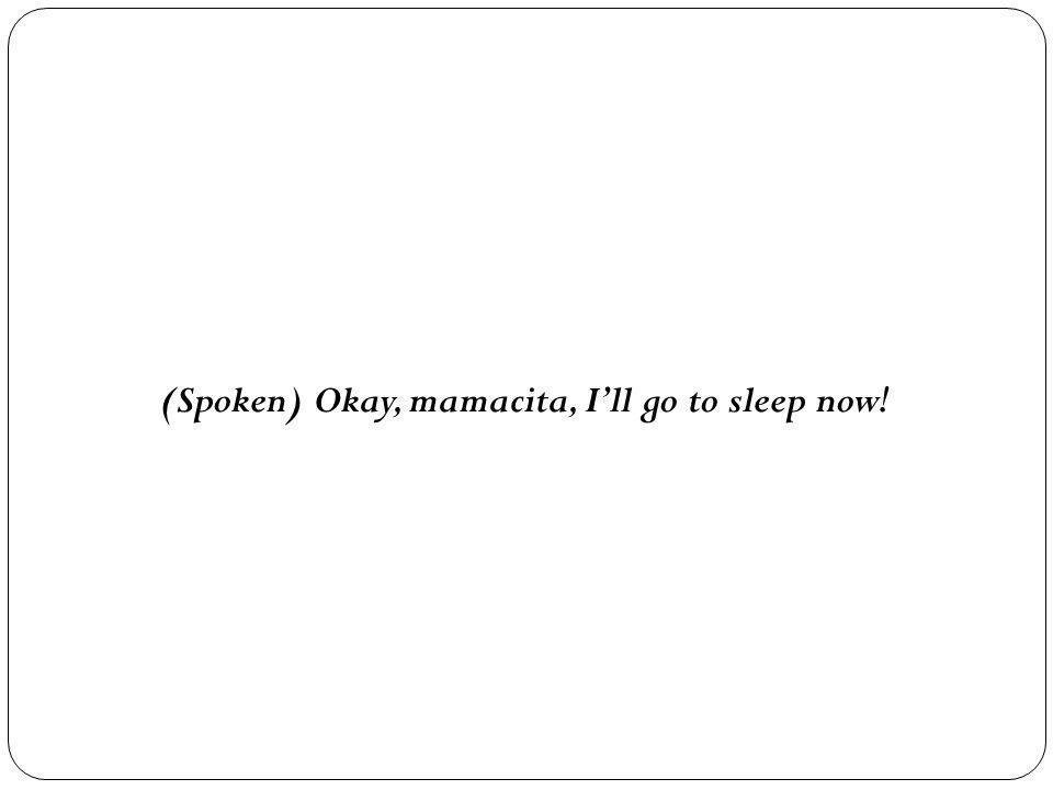 (Spoken) Okay, mamacita, I'll go to sleep now!