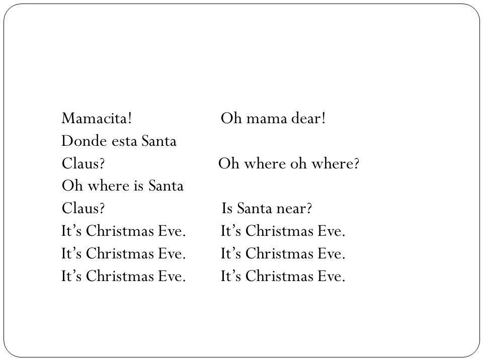 Mamacita! Oh mama dear! Donde esta Santa. Claus Oh where oh where