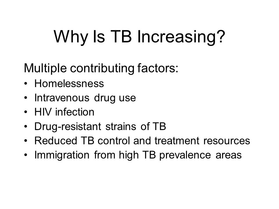 Why Is TB Increasing Multiple contributing factors: Homelessness