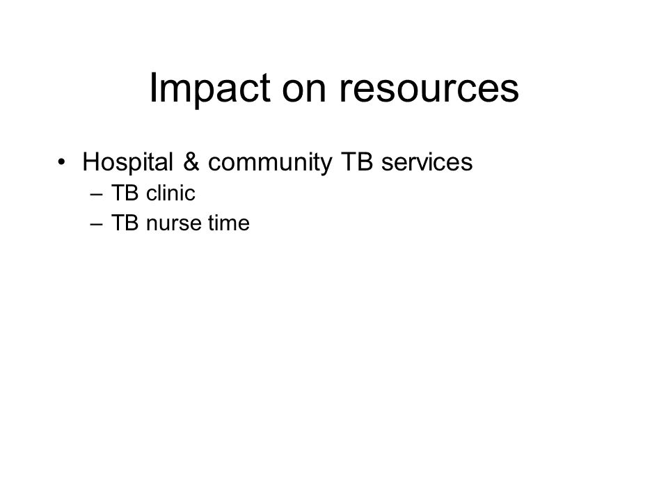Impact on resources Hospital & community TB services Infection control
