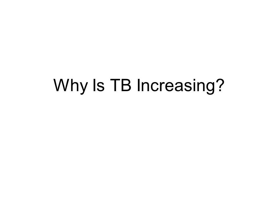 Why Is TB Increasing These factors contribute to the growing increase in TB cases.