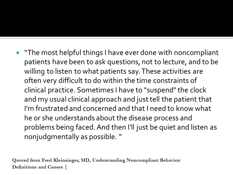 The most helpful things I have ever done with noncompliant patients have been to ask questions, not to lecture, and to be willing to listen to what patients say. These activities are often very difficult to do within the time constraints of clinical practice. Sometimes I have to suspend the clock and my usual clinical approach and just tell the patient that I m frustrated and concerned and that I need to know what he or she understands about the disease process and problems being faced. And then I ll just be quiet and listen as nonjudgmentally as possible.