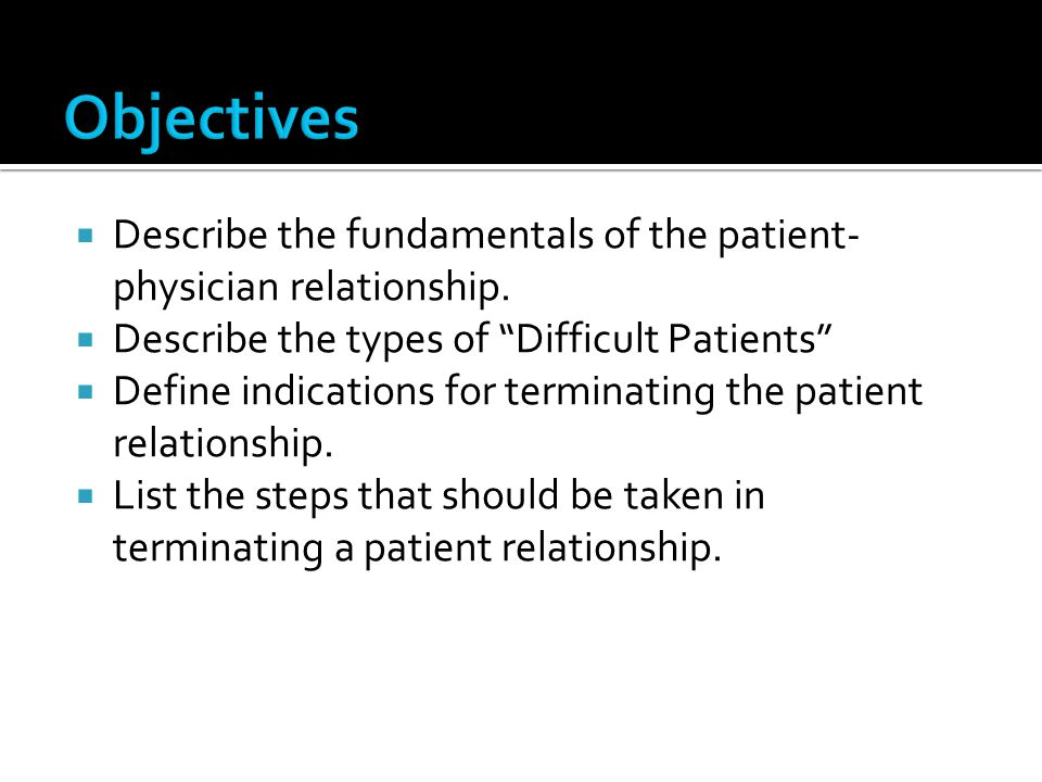 Objectives Describe the fundamentals of the patient-physician relationship. Describe the types of Difficult Patients