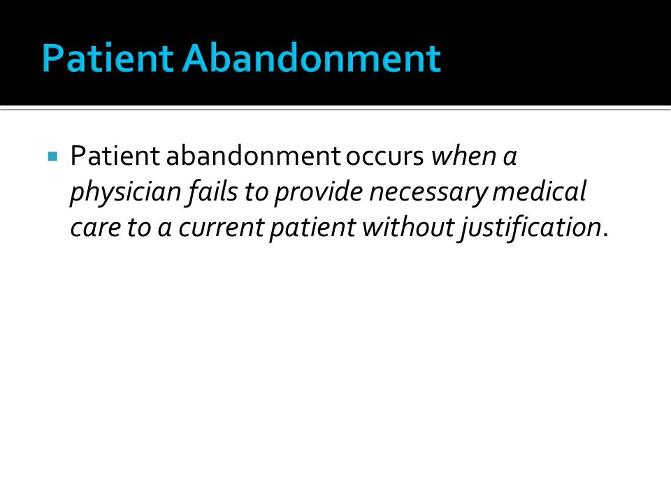 Patient Abandonment Patient abandonment occurs when a physician fails to provide necessary medical care to a current patient without justification.