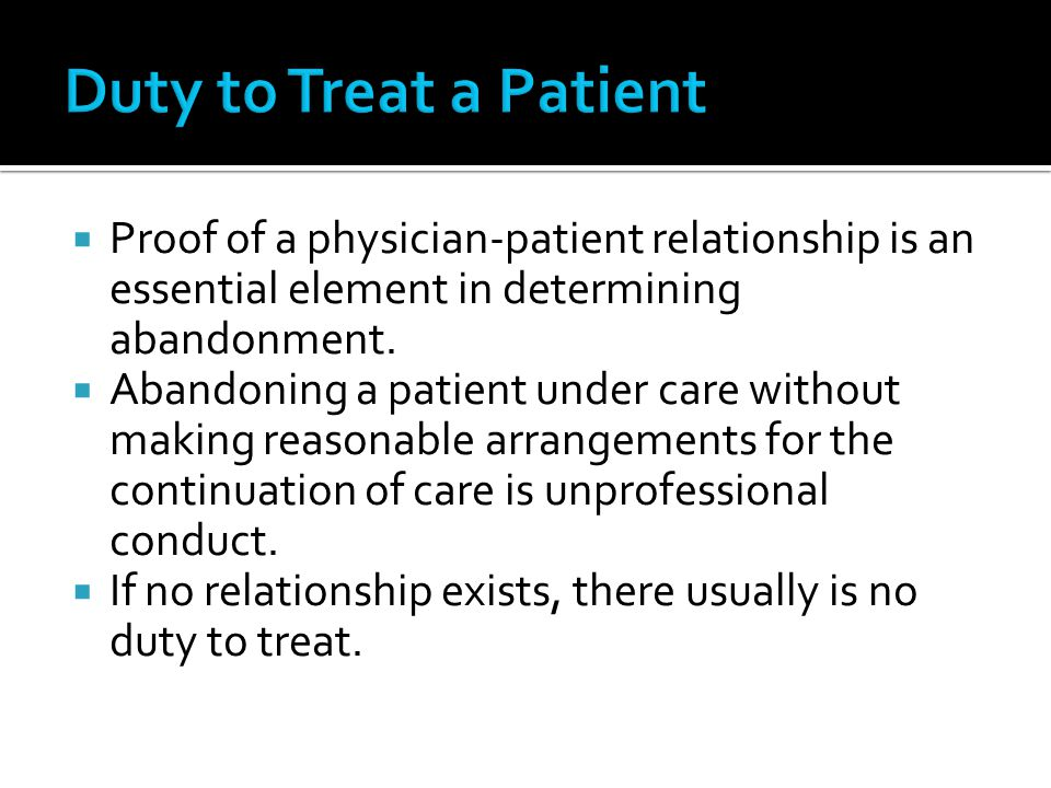 Duty to Treat a Patient Proof of a physician-patient relationship is an essential element in determining abandonment.