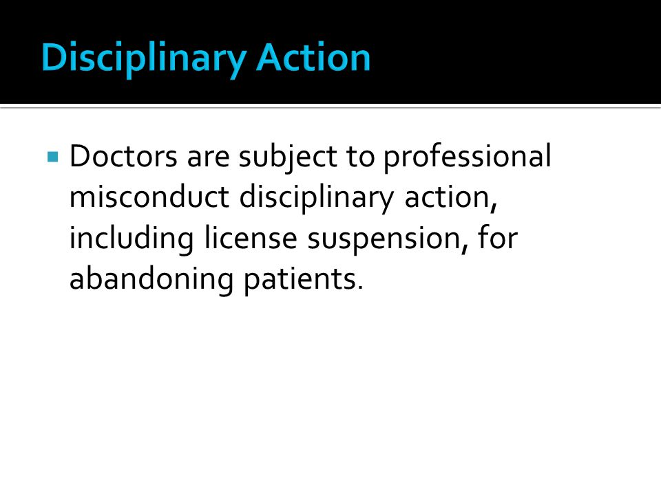 Disciplinary Action Doctors are subject to professional misconduct disciplinary action, including license suspension, for abandoning patients.