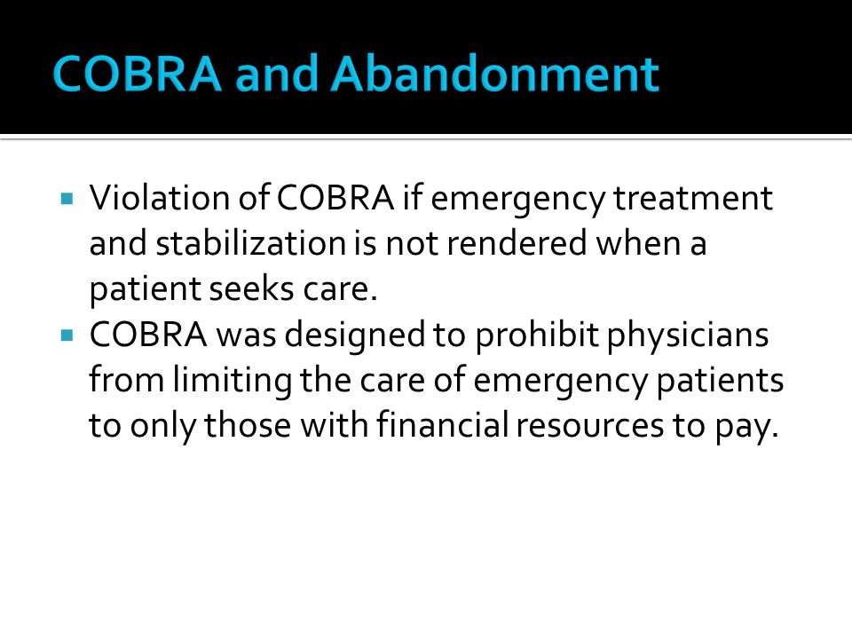 COBRA and Abandonment Violation of COBRA if emergency treatment and stabilization is not rendered when a patient seeks care.